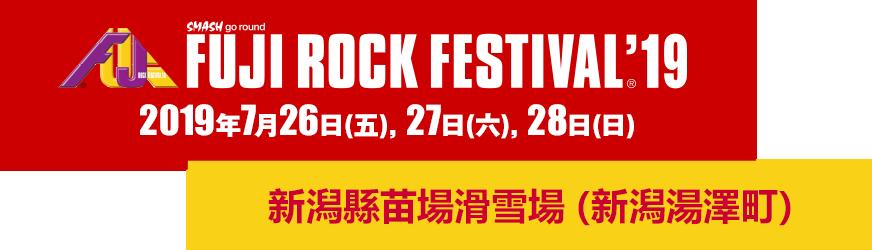 FUJI ROCK FESTIVAL'19 26 FRI 27 SAT 28 SUN July 2019 Naeba Ski Resort, Yuzawa-cho, Niigata Pref.